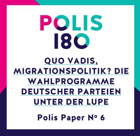 POLIS PAPER #6 | Quo Vadis, Migrationspolitik – Die Wahlprogramme deutscher Parteien unter der Lupe!