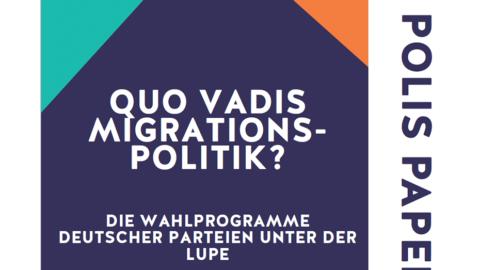 POLIS PAPER #6 | Quo Vadis Migrationspolitik – Die Wahlprogramme Deutscher Parteien unter der Lupe!
